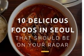 10 Delicious Foods in Seoul That Should Be On Your Radar