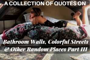 A Collection of Quotes on Bathroom Walls, Colorful Streets, & Other Random Places Part III